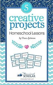 Creative Homeschool Projects: 50 Fun Ways to Teach Art, History, Literature, Logic, Science
