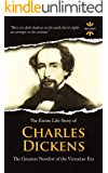 CHARLES DICKENS: The Greatest Novelist of the Victorian Era. The Entire Life Story