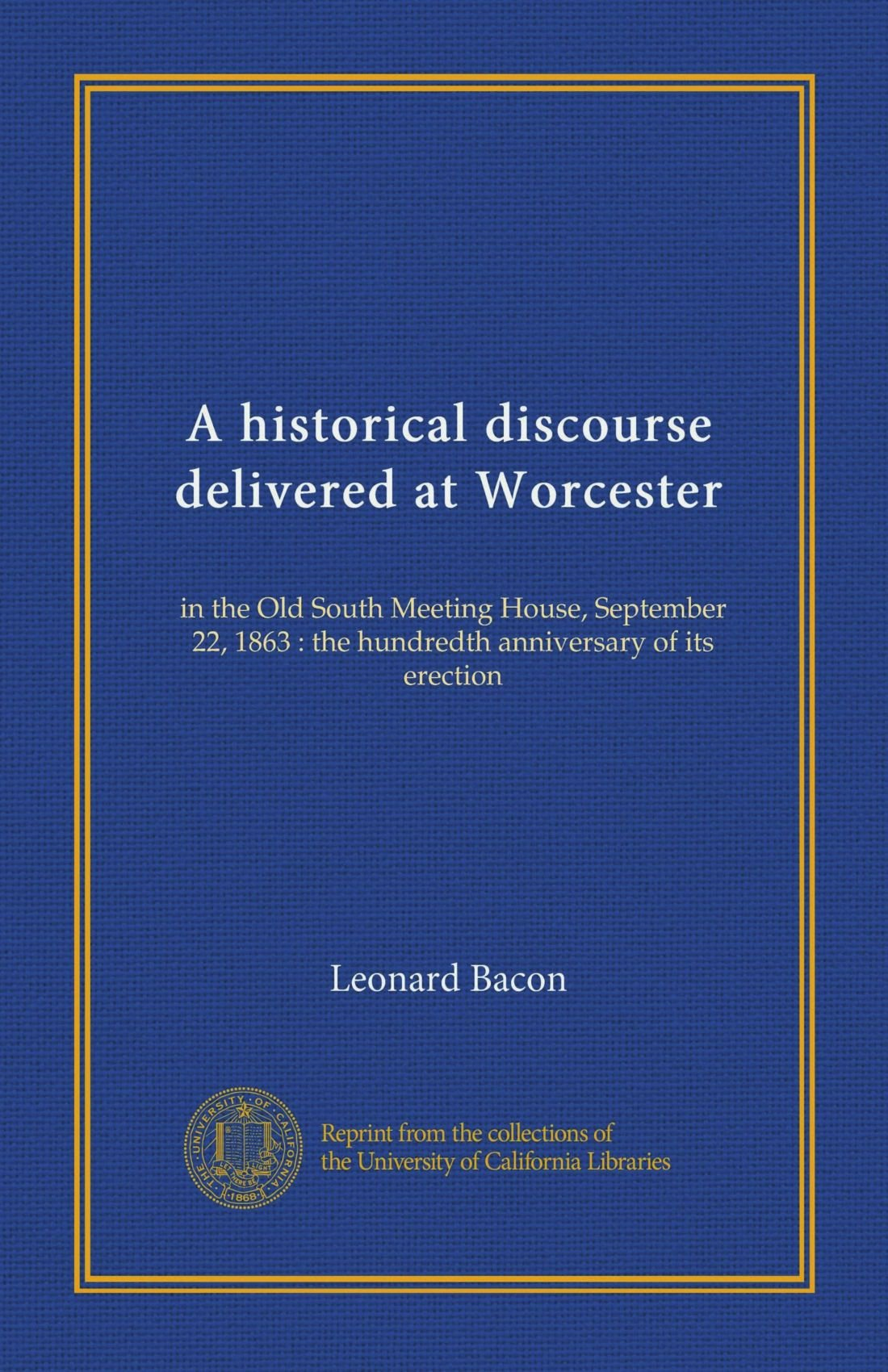 Read Online A historical discourse delivered at Worcester: in the Old South Meeting House, September 22, 1863 : the hundredth anniversary of its erection pdf