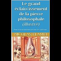 Le grand éclaircissement de la pierre philosophale (illustré): Pour la transmutation de tous les méteaux (French Edition)