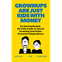 GROWNUPS ARE JUST KIDS WITH MONEY : 10 Chapters on investing and managing your money that will change your life.