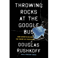 Throwing Rocks at the Google Bus: How Growth Became the Enemy of Prosperity (English Edition)