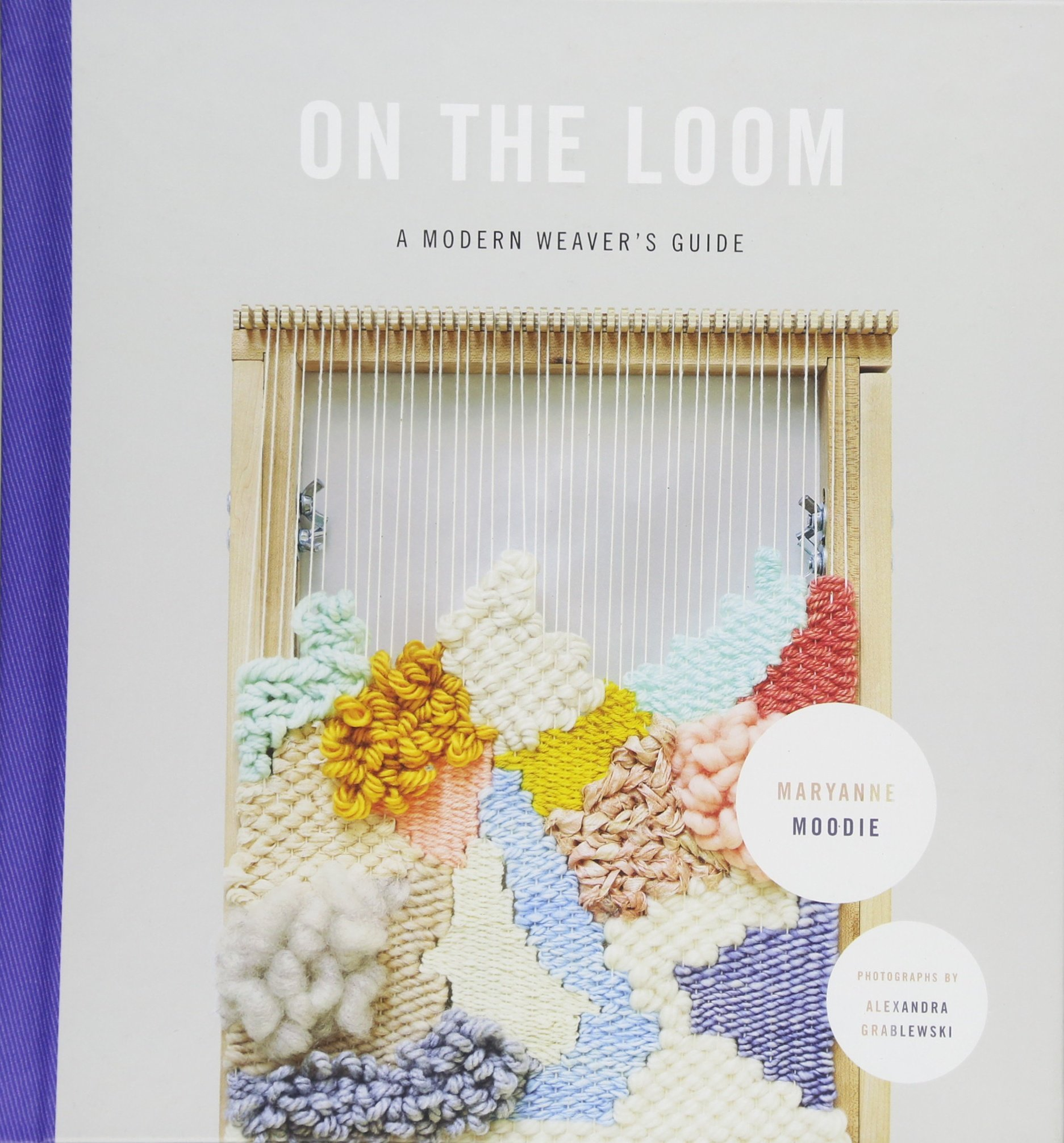 On the Loom: A Modern Weavers Guide: