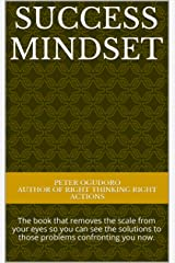 SUCCESS MINDSET: The book that removes the scale from your eyes so you can see the solutions to those problems confronting you now. Kindle Edition