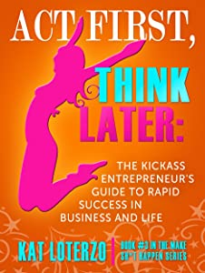 Act First, Think Later: The Kickass Entrepreneur's Guide to Rapid Success in Business and Life! (Make Sh*t Happen Book 3)