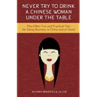 Never Try To Drink a Chinese Woman Under the Table: Plus Other Fun and Practical Tips for Doing Business in China and at Home