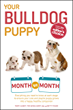 Your Bulldog Puppy Month by Month: Everything you need to know at each stage to ensure your cute & playful puppy grows into a happy, healthy companion