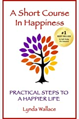 A Short Course In Happiness: Practical Steps To A Happier Life Kindle Edition