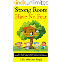 Strong Roots Have No Fear: Empowering Children to Thrive in a Multicultural World with Intuitive Parenting