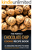 The Perfect Chocolate Chip Cookie Recipe Book: 25 Amazing Recipes to Bake the Chocolate Chip Cookies Gourmet at Home! (English Edition)
