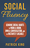 Social Skills - Social Fluency: Genuine Social Habits to Work a Room, Own a Conversation, and be Instantly Likeable…