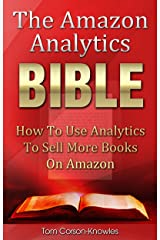 The Amazon Analytics Bible: How To Use Analytics To Sell More Books On Amazon And Make Better Marketing Decisions (Kindle Publishing Bible Book 4) Kindle Edition