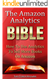 The Amazon Analytics Bible: How To Use Analytics To Sell More Books On Amazon And Make Better Marketing Decisions (Kindle Publishing Bible Book 4)