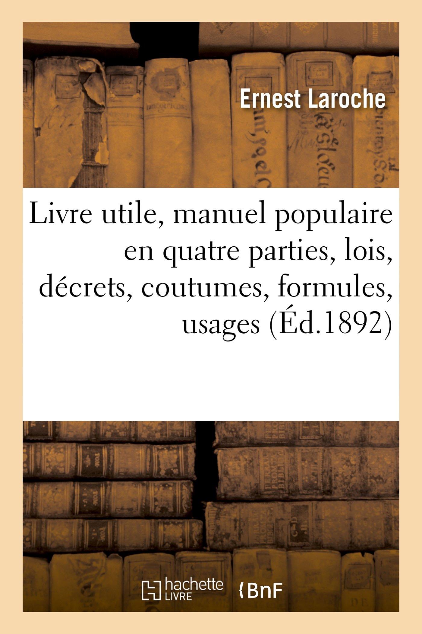 Read Online Livre Utile, Manuel Populaire En Quatre Parties, Lois, Décrets, Coutumes, Formules, Usages, Commerce (Sciences Sociales) (French Edition) pdf epub