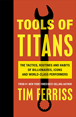 Tools of Titans: The Tactics; Routines; and Habits of Billionaires; Icons; and World-Class Performers