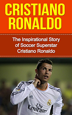 Cristiano Ronaldo: The Inspirational Story of Soccer (Football) Superstar Cristiano Ronaldo (Cristiano Ronaldo Unauthorized Biography; Portugal; Manchester United; Real Madrid; Champions League)
