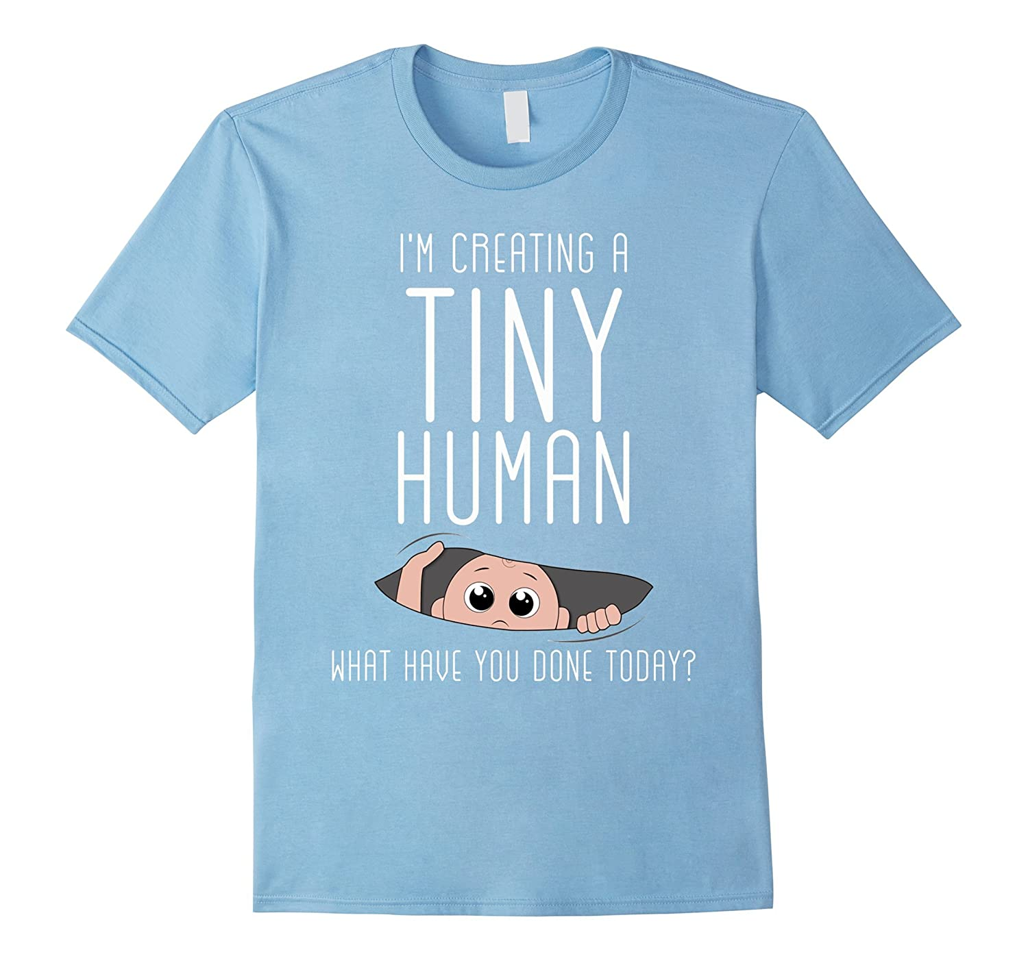 Im Creating a Tiny Human What Have You Done Today T Shirt-CD