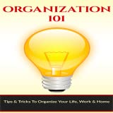Home Organization - How To Organize Your Home : Discover How To Organize Your Life, Work & Home with Easy to Follow Tips & Tricks