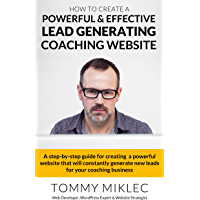 How to Create a Powerful & Effective Lead Generating Coaching Website: A step-by-step guide for creating a powerful website that will constantly generate new leads for your coaching business