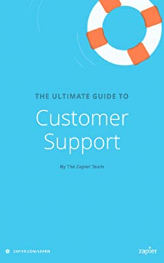 The Ultimate Guide to Customer Support: Everything you need to know to support your customers effectively (Zapier App Guides Book 5)