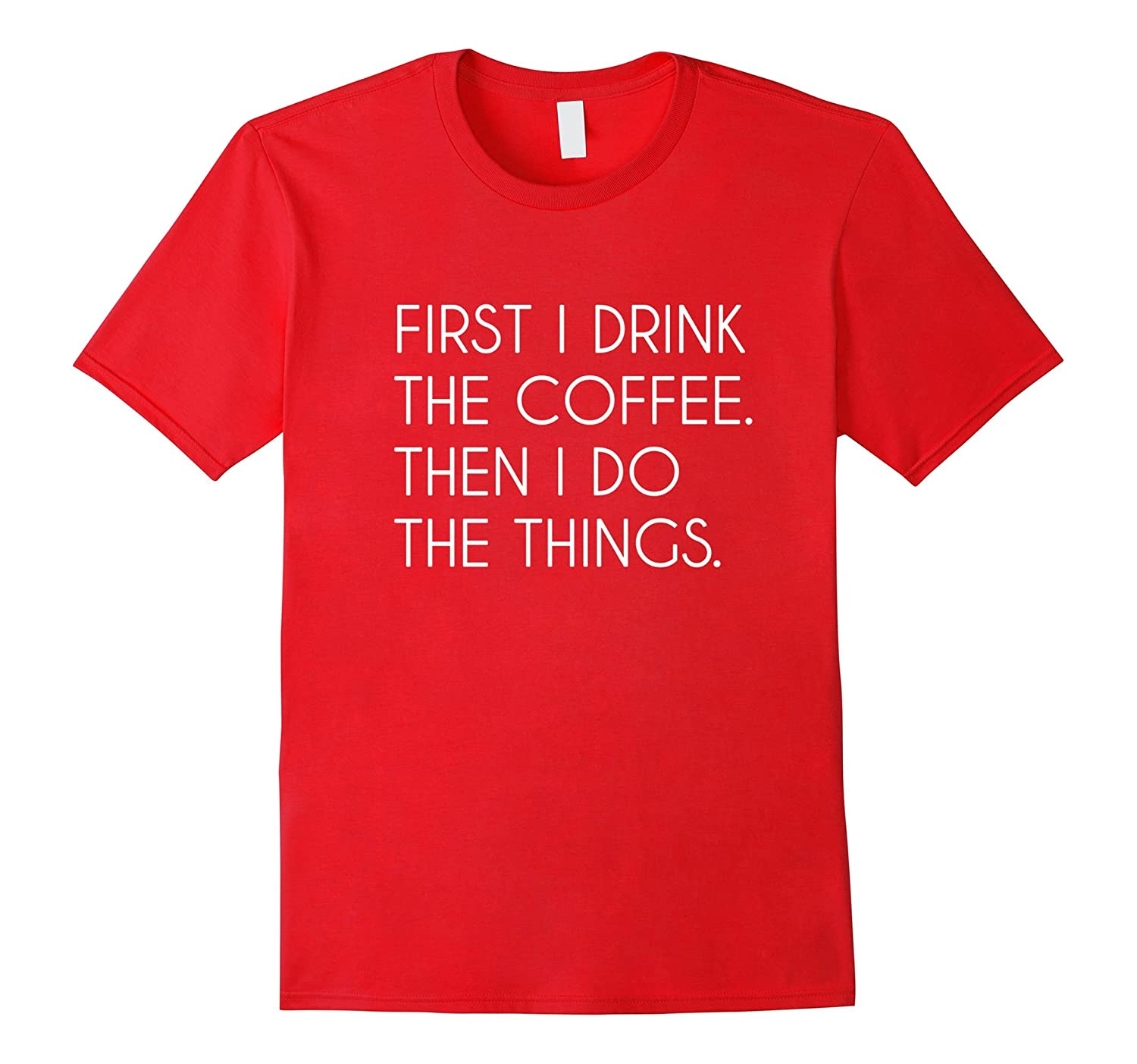 First I Drink The Coffee Then I Do The Things T-Shirt-FL