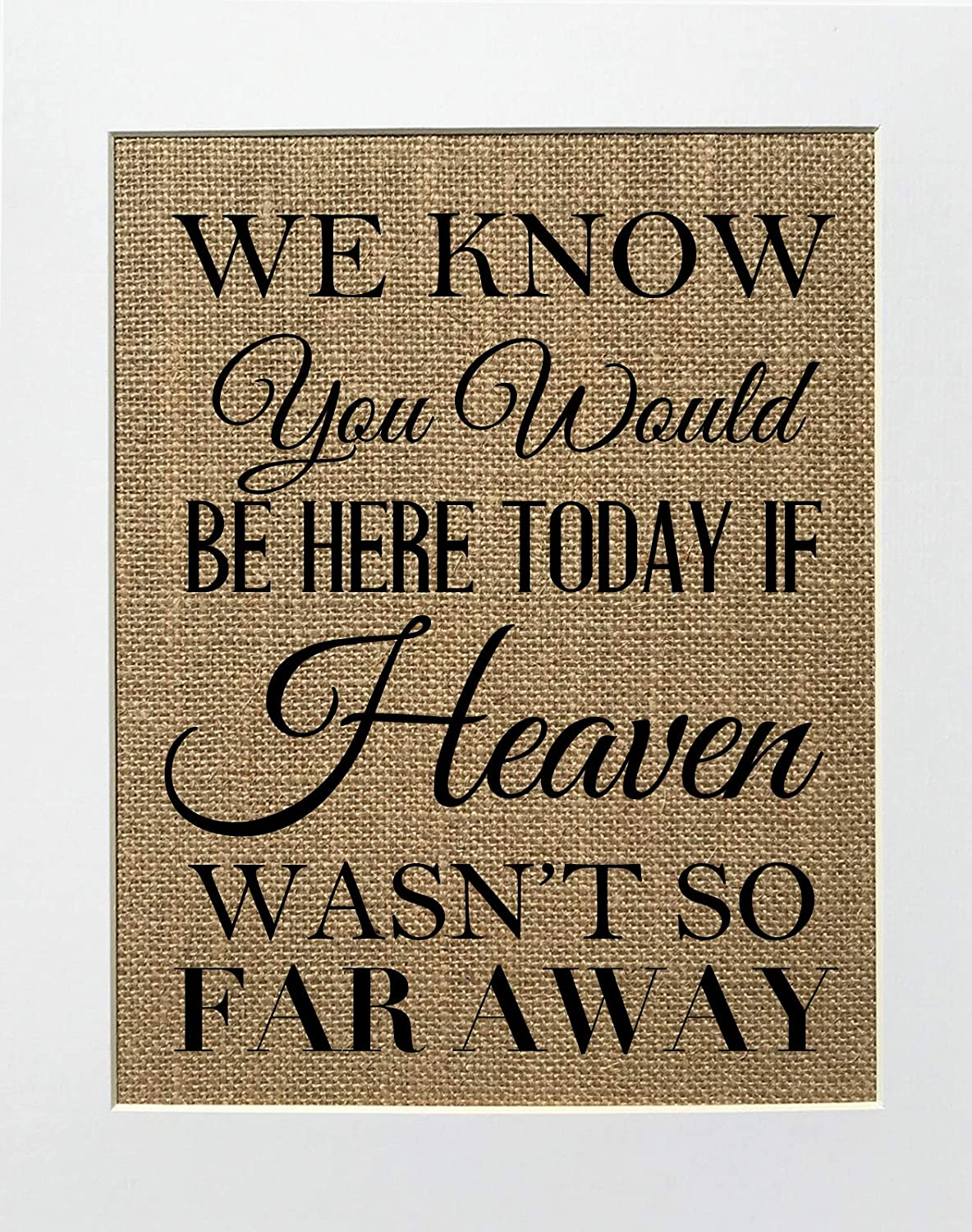 8x10 UNFRAMED We Know You Would Be Here Today if Heaven Wasn't so Far Away/Burlap Print Sign/Rustic Shabby Chic Vintage Wedding Decor Sign Someone's in Heaven Loved One Memorial Gift (multi font)
