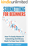 Subnetting For Beginners: How To Easily Master IP Subnetting And Binary Math To Pass Your CCNA (CCNA, Networking, IT Security, ITSM) (English Edition)