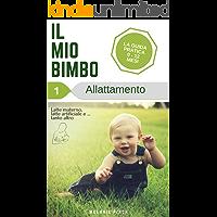Allattamento. Il mio Bimbo (Vol. 1) - Guida pratica alla cura del bambino/neonato, allattamento, svezzamento, salute del bambino, igiene neonato, fasi ... Benessere e cura del neonato/bambino