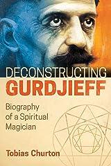 Deconstructing Gurdjieff: Biography of a Spiritual Magician Kindle Edition