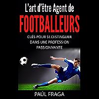 L'art d'être Agent de Footballeurs: Clés pour se distinguer dans une profession passionnante (French Edition)