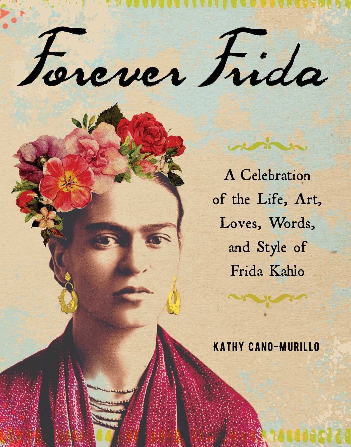 Forever Frida  A Celebration Of The Life Art Loves Words And Style Of Frida Kahlo