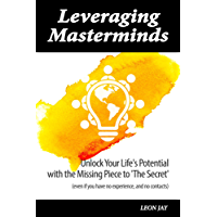 Leveraging Masterminds: Unlock Your Life's Potential With The Missing Piece To 'The Secret' (English Edition)