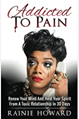Addicted To Pain: Renew Your Mind & Heal Your Spirit From A Toxic Relationship In 30 Days Kindle Edition