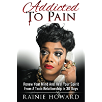 Addicted To Pain: Renew Your Mind & Heal Your Spirit From A Toxic Relationship In 30 Days
