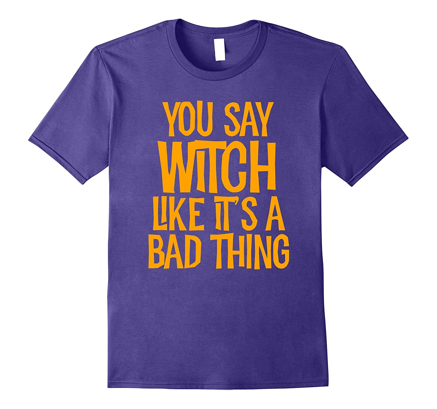 You Say Witch Like It's A Bad Thing T Shirt funny halloween-CL