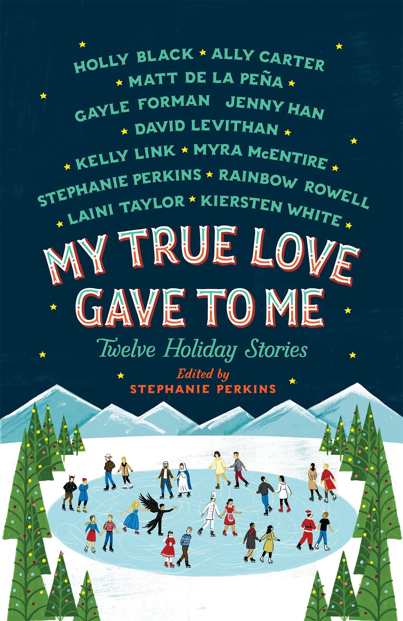 My True Love Gave to Me: Twelve Holiday Stories: Perkins, Stephanie, Black,  Holly, Carter, Ally, de la Pena, Mathew, Forman, Gayle, Han, Jenny,  Levithan, David, Link, Kelly, McEntire, Myra, Rowell, Rainbow, Taylor,
