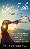 Yes, I Do in 30 Days or Less: How to Plan a Wedding in One Month or less