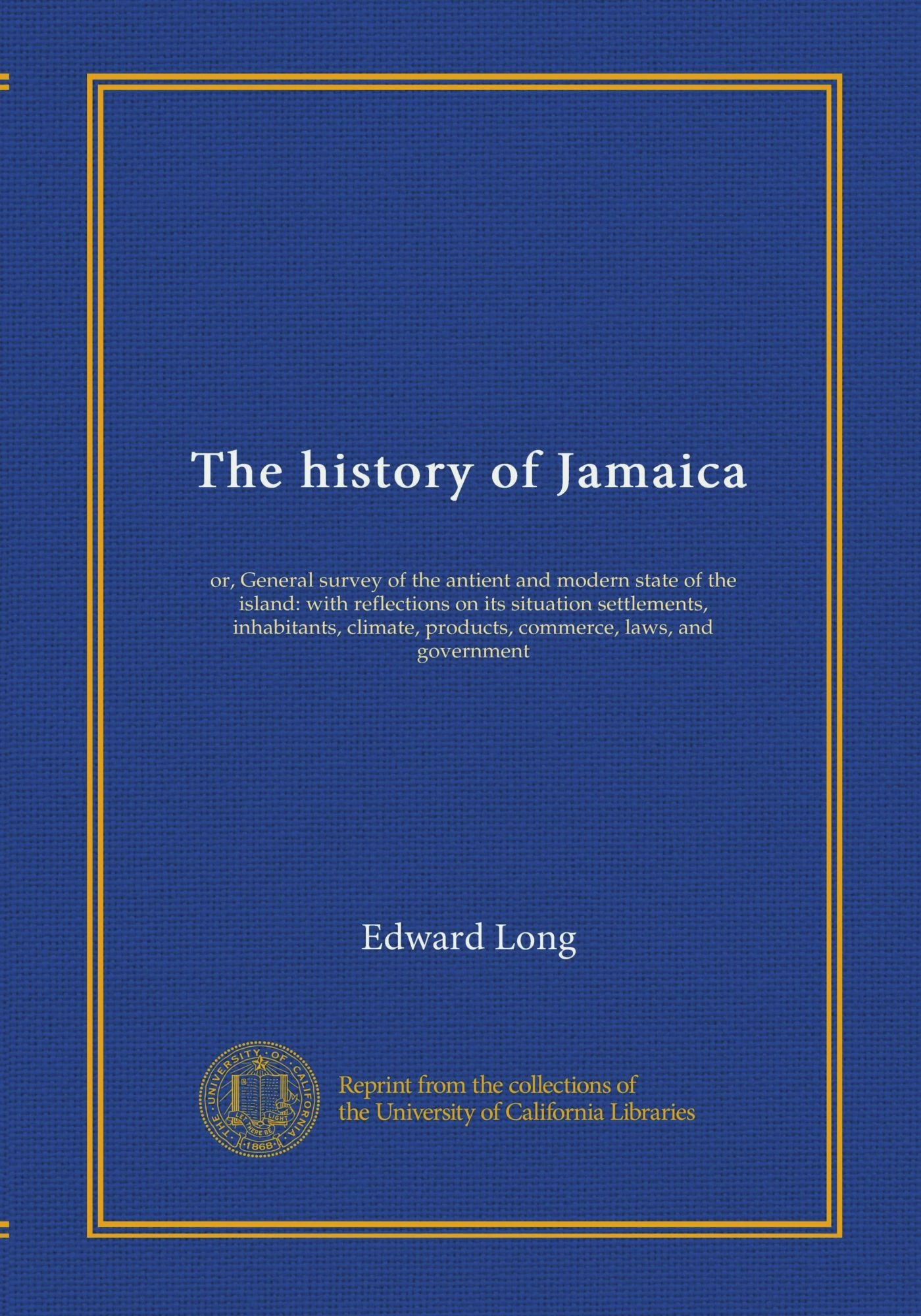 The history of Jamaica (v.3): or, General survey of the antient and modern state of the island: with reflections on its situation settlements, ... products, commerce, laws, and government