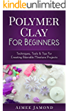 Polymer Clay For Beginners: Techniques, Tools & Tips for Creating Adorable Miniature Projects