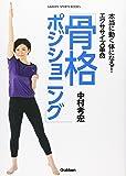 本当に動く体になる!エクササイズ革命「骨格ポジショニング」 (GAKKEN SPORTS BOOKS)