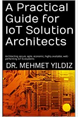 A Practical Guide for IoT Solution Architects: Architecting secure, agile, economic, highly available, well-performing IoT Ecosystems Kindle Edition