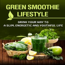 Green Smoothie Lifestyle : Revealed! How To Drink Your Way To A Slim, Energetic And Youthful Life!