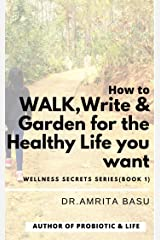 How to WALK, Write & Garden for the Healthy Life you want (Wellness Secrets Series Book 1): Mind Body and Spirit Kindle Edition