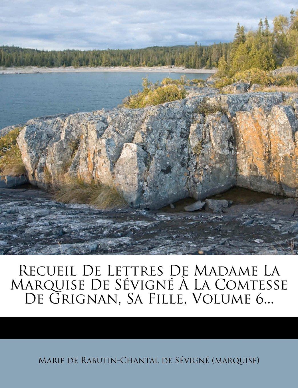 Recueil De Lettres De Madame La Marquise De Sévigné À La Comtesse De Grignan, Sa Fille, Volume 6... (French Edition) pdf epub