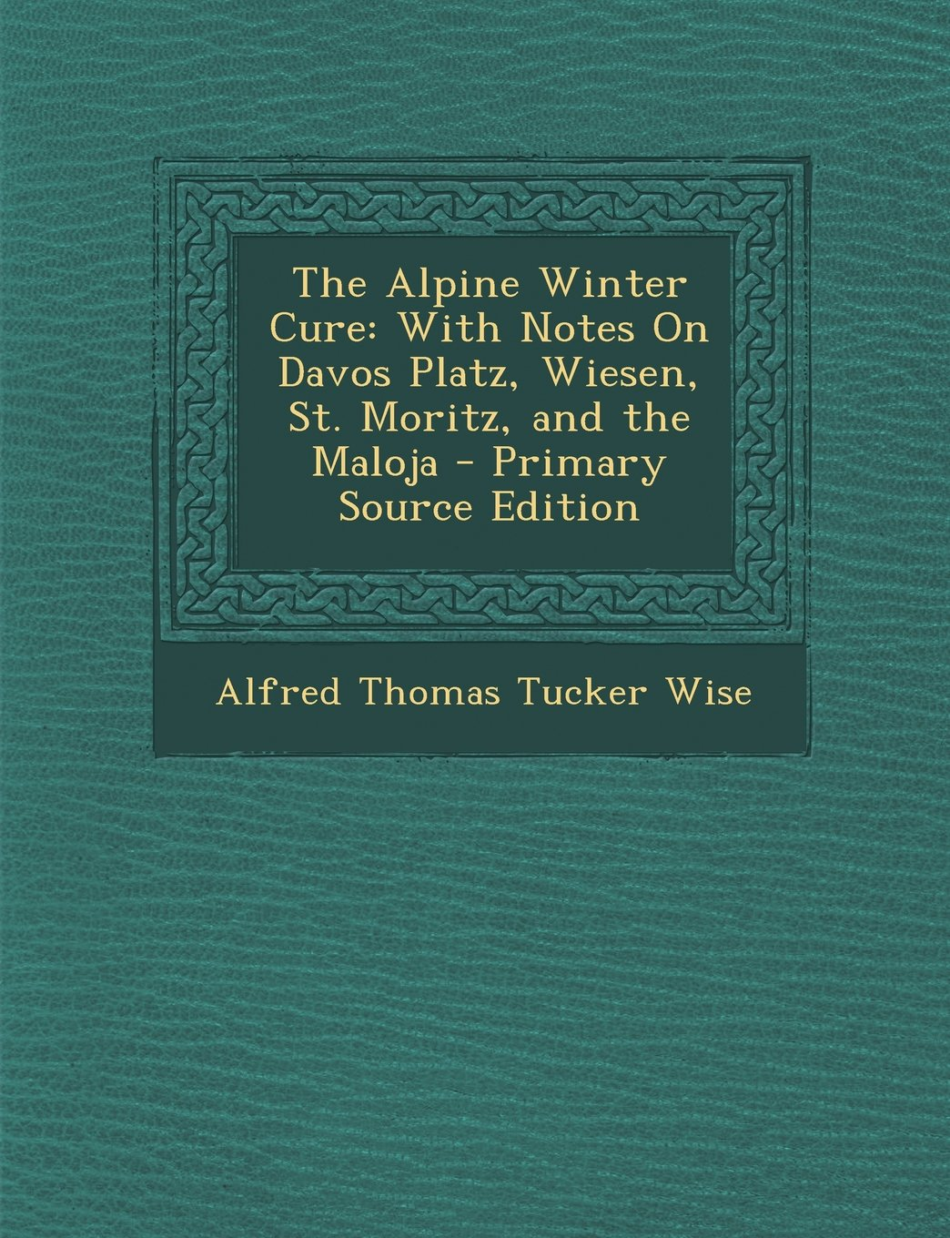 The Alpine Winter Cure: With Notes on Davos Platz, Wiesen, St. Moritz, and the Maloja - Primary Source Edition PDF