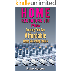 Home Recording: 101 - Creating Your Own Affordable Home Recording Studio (2nd Edition) (recording, mastering, music…