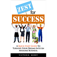 Zest for Success: A Quick Start Guide To Turning Your Dreams Into An Awesome Business
