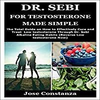 Dr. Sebi for Testosterone Made Simple: The Total Guide on How to Effectively Cure and Treat Low Testosterone Through Dr. Sebi Alkaline Eating Habits (Reverse Low Testosterone Now)