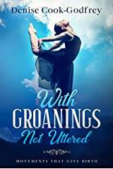 With Groanings Not Uttered: Movements that Give Birth Kindle Edition