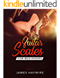 Guitar Scales for Beginners: Discover How To Finally Make Sense Of Scales And Supercharge Your Playing Ability With Over 50 Tips, Tricks And Exercises